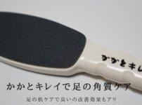 ガサガサ足裏の角質ケアに|ゴッソリ取れるおすすめのヤスリは臭い対策にも効果的