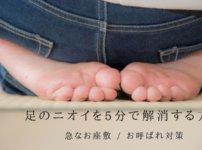 足のニオイを5分で消す|急なお座敷に速攻で対応する足のニオイ対策方法